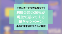 イオンカードの作り時は今!20%還元(上限10万円)キャンペーンを超わかりやすく解説。